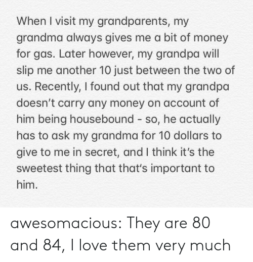 slip: When I visit my grandparents, my  grandma always gives me a bit of money  for gas. Later however, my grandpa will  slip me another 10 just between the two of  us. Recently, I found out that my grandpa  doesn't carry any money on account of  him being housebound so, he actually  has to ask my grandma for 10 dollars to  give to me in secret, and I think it's the  sweetest thing that that's important to  him. awesomacious:  They are 80 and 84, I love them very much