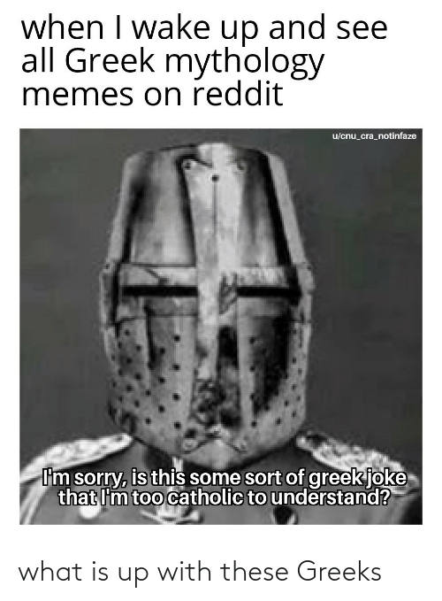 When I Wake Up: when I wake up and see  all Greek mythology  memes on reddit  u/cnu_cra_notinfaze  I'm sorry, is this some sort of greek joke  that I'm too catholic to understand? what is up with these Greeks
