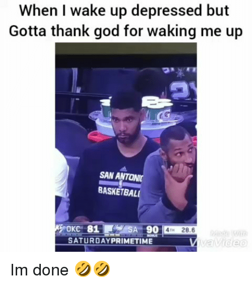 Funny, God, and San: When I wake up depressed but  Gotta thank god for waking me up  SAN ANTONI  BASKETBAL  OKC 81  SATURDAYPRIMETIME  4TH 28.6 Im done 🤣🤣