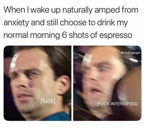amped: When I wake up naturally amped from  anxiety and still choose to drink my  normal morning 6 shots of espresso  @thedryginger  [fuck]  FUCK INTENSIFIES]