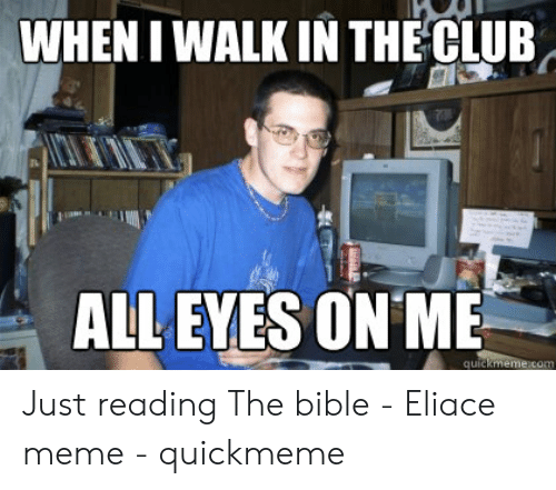 Club Meme: WHEN I WALK IN THE CLUB  ALL EYES ON ME  quid Just reading The bible - Eliace meme - quickmeme