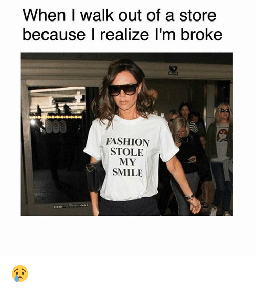 Fashion, Memes, and Smile: When I walk out of a store  because l realize l'm broke  FASHION  STOLE  MY  SMILE 😢