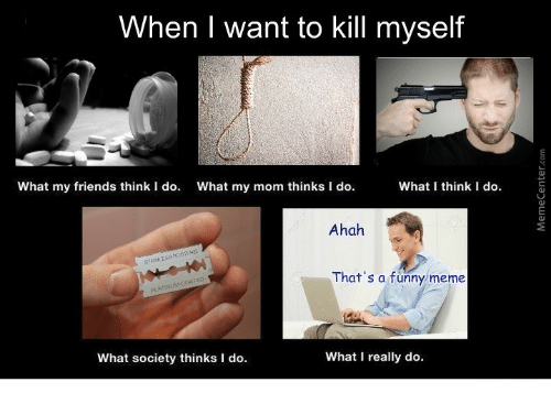 What My Mom Thinks I Do: When I want to kill myself  What my friends think I do.  What my mom thinks I do.  What think I do.  Ahah  That's a funny meme  What society thinks I do.  What I really do.