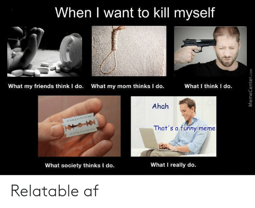 What My Mom Thinks I Do: When I want to kill myself  What my friends think I do.  What my mom thinks I do.  What I think I do  Ahah  E  STMMLE SS1  That's a funny meme  PLATINUSMCOATED  What society thinks I do.  What I really do.  MemeCenter.com Relatable af