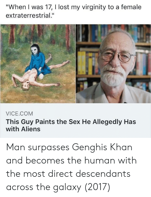 """Allegedly: """"When I was 17, I lost my virginity to a female  extraterrestrial.""""  VICE.COM  This Guy Paints the Sex He Allegedly Has  with Aliens Man surpasses Genghis Khan and becomes the human with the most direct descendants across the galaxy (2017)"""