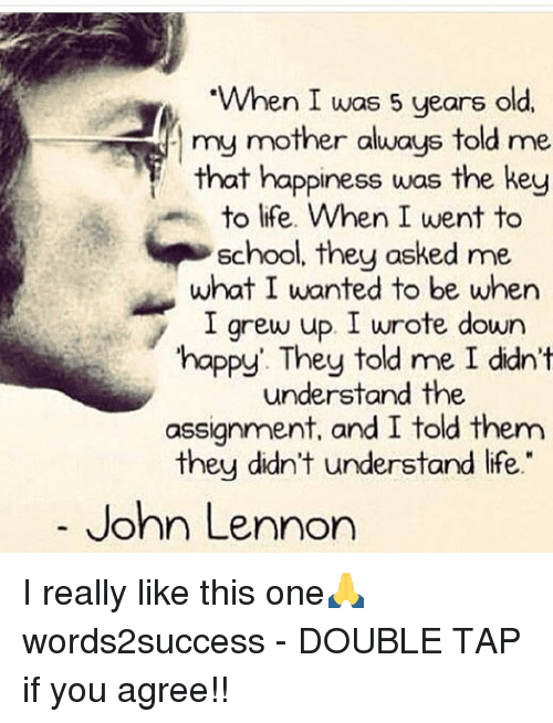 "John Lennon, Life, and Memes: When I was 5 years old.  my mother aluays told me  that happiness was the key  to life. When I went to  school, they asked me  what I wanted to be when  I grew up I wrote down  happy They told me I didn't  understand the  assignment, and I told them  they didn't understand life""  my mother always told me  John Lennon I really like this one🙏 words2success - DOUBLE TAP if you agree!!"