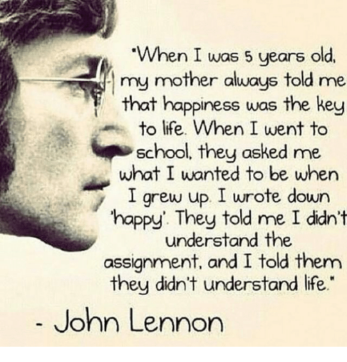 "John Lennon, Memes, and 🤖: ""When I was 5 years old,  my mother always told me  that happiness was the key  to life. When I went to  School, they asked me  what I wanted to be when  I grew up. I wrote down  happy. They told me I didn't  understand the  assignment, and I told them  they didn't understand life.""  John Lennon"