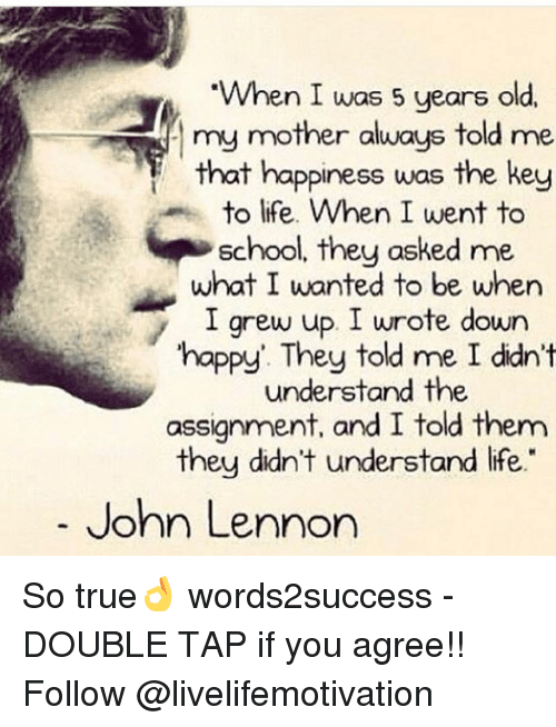"John Lennon, Life, and Memes: When I was 5 years old.  my mother always told me  that happiness was the key  to life. When I went to  School, they asked me  what I wanted to be when  I grew up. I wrote down  happy They told me I didn't  understand the  assignment, and I told them  they didn't understand life.""  John Lennon So true👌 words2success - DOUBLE TAP if you agree!! Follow @livelifemotivation"