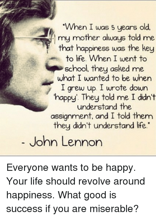 "John Lennon, Life, and Memes: When I was 5 years old.  my mother always told me  that happiness was the key  to life. When I went to  school, they asked me  what I wanted to be when  I grew up I urote down  happy. They told me I didn't  understand the  assignment, and I told them  they didn't understand ife.""  John Lennon Everyone wants to be happy. Your life should revolve around happiness. What good is success if you are miserable?"