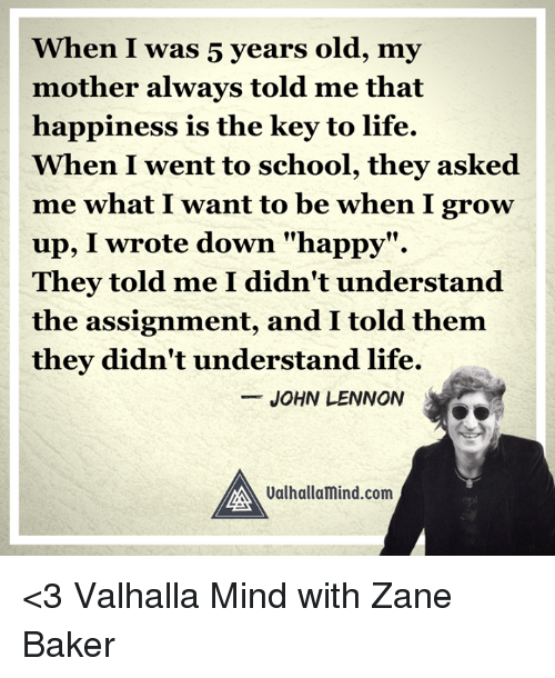 """Growing Up, John Lennon, and Life: When I was 5 years old, my  mother always told me that  happiness is the key to life.  When I went to school, they asked  me what I want to be when I grow  up, I wrote down """"happy  They told me I didn't understand  the assignment, and I told them  they didn't understand life.  JOHN LENNON  MA Valhallamind.com <3 Valhalla Mind with Zane Baker"""