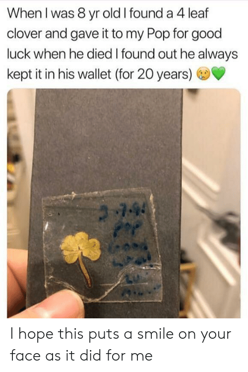clover: When I was 8 yr old I found a 4 leaf  clover and gave it to my Pop for good  luck when he died I found out he always  kept it in his wallet (for 20 years)  744 I hope this puts a smile on your face as it did for me
