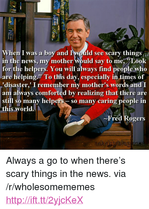 """fred rogers: When I was a boy and I would see scary things  in the news, my mother Would say to me, Look  for the helpers. You will always find people who  are helping."""" To tis day, especially in times of  'disaster,' I remember my mother's words and I  am always comforted by realizing that there are  still so many helpers-so many caring people in  this world.  -Fred Rogers <p>Always a go to when there&rsquo;s scary things in the news. via /r/wholesomememes <a href=""""http://ift.tt/2yjcKeX"""">http://ift.tt/2yjcKeX</a></p>"""