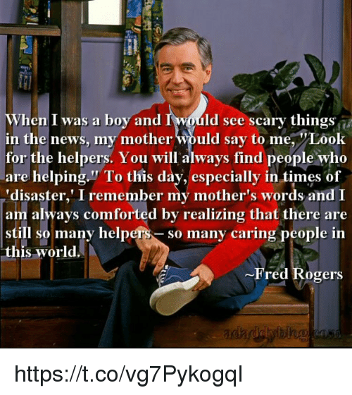 "Memes, News, and Blog: When I was a boy and  in the news, my mother would say to me, Look  for the helpers. You will always find people who  are helping."" To this day, especially in times of  disaster,' I remember my mother's words and I  am always comforted by realizing that there are  still so many helpers- so many caring people in  this world  I would see scary thingsi  ~Pred Rogers  blog https://t.co/vg7PykogqI"