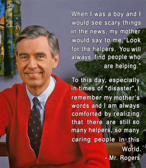 """mr rogers: When I was a boy and l  would see scary things  in the news, my mother  would say to me, Look  for the helpers. You willI  always find people who  are helping.""""  To this day, especially  in times of """"disaster"""", 