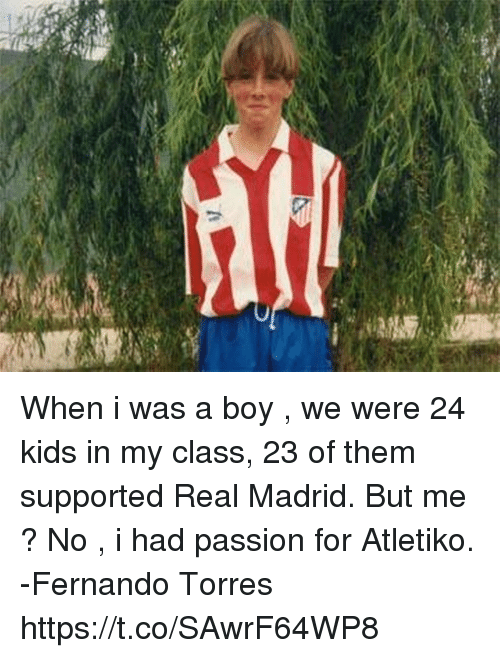 Fernando Torres: When i was a boy , we were 24 kids in my class, 23 of them supported Real Madrid. But me ? No , i had passion for Atletiko.  -Fernando Torres https://t.co/SAwrF64WP8