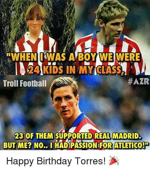 "Memes, 🤖, and Madrid: ""WHEN I WAS A BOY WE WERE  24 KIDS IN MY CLASS  HAZR  Troll Football  23 OF THEM SUPPORTED REAL MADRID.  BUT ME? NO..I HAD PASSION ATLETICOP Happy Birthday Torres! 🎉"