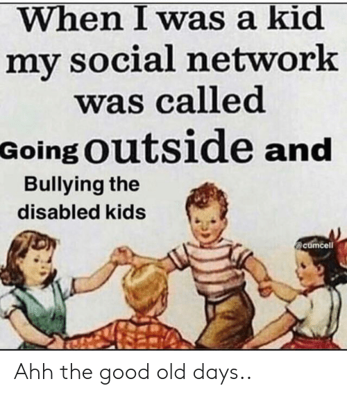 Disabled: When I was a kid  my social network  was called  Going Outside and  Bullying the  disabled kids  @cumcell Ahh the good old days..