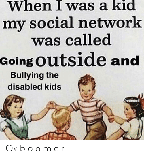 I Was A: When I was a kid  my social network  was called  Going Outside and  Bullying the  disabled kids  @cumcell Ok b o o m e r