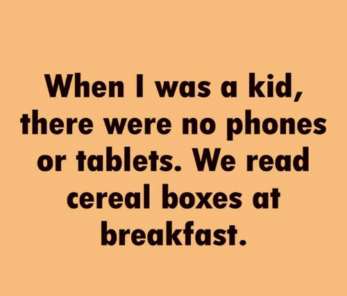 Boxes: When I was a kid,  there were no phones  or tablets. We read  cereal boxes at  breakfast.