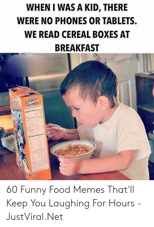 cereal: WHEN I WAS A KID, THERE  WERE NO PHONES OR TABLETS  WE READ CEREAL BOXES AT  BREAKFAST  CRUNCH 60 Funny Food Memes That'll Keep You Laughing For Hours - JustViral.Net