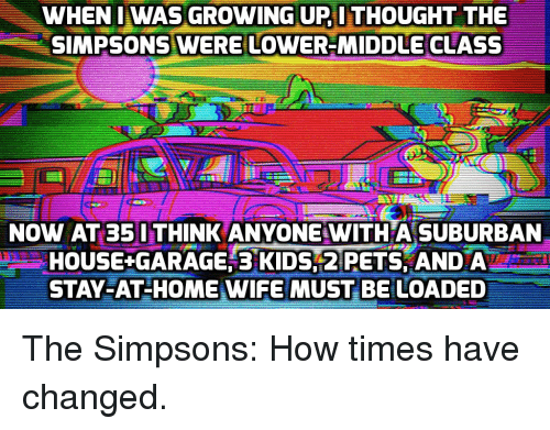 Funny, Growing Up, and The Simpsons: WHEN I WAS GROWING UP ITHOUGHT THE  SIMPSONS WERE LOWER-MIDDLE CLASS  NOW AT 35 I THINK ANYONE WITHA SUBURBAN  HOUSE-GARAGE; 31DS 2 PETS ANDA  STAY-AT-HOME WIFE MUST BE LOADED