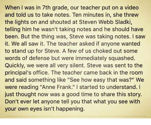 "Memes, Anne Frank, and Principal: When I was in 7th grade, our teacher put on a video  and told us to take notes. Ten minutes in, she threw  the lights on and shouted at Steven Webb Sladki,  telling him he wasn't taking notes and he should have  been. But the thing was, Steve was taking notes. I saw  it. We all saw it. The teacher asked if anyone wanted  to stand up for Steve. A few of us choked out some  words of defense but were immediately squashed.  Quickly, we were all very silent. Steve was sent to the  principal's office. The teacher came back in the room  and said something like ""See how easy that was?"" We  were reading ""Anne Frank."" started to understand. I  just thought now was a good time to share this story.  Don't ever let anyone tell you that what you see with  your own eyes isn't happening."