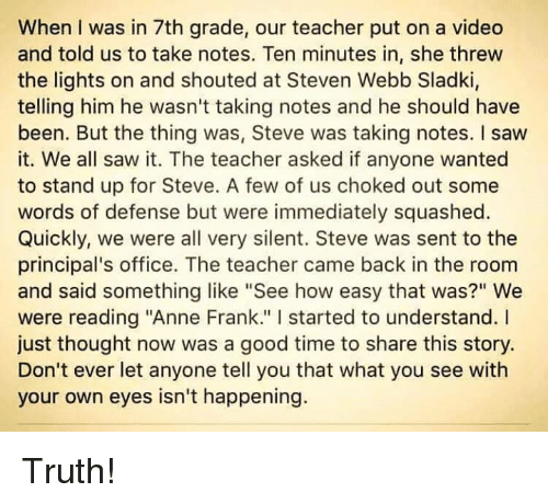 "Memes, Anne Frank, and Principal: When I was in 7th grade, our teacher put on a video  and told us to take notes. Ten minutes in, she threw  the lights on and shouted at Steven Webb Sladki,  telling him he wasn't taking notes and he should have  been. But the thing was, Steve was taking notes. I saw  it. We all saw it. The teacher asked if anyone wanted  to stand up for Steve. A few of us choked out some  words of defense but were immediately squashed.  Quickly, we were all very silent. Steve was sent to the  principal's office. The teacher came back in the room  and said something like ""See how easy that was?"" We  were reading ""Anne Frank."" started to understand.  just thought now was a good time to share this story.  Don't ever let anyone tell you that what you see with  your own eyes isn't happening. Truth!"