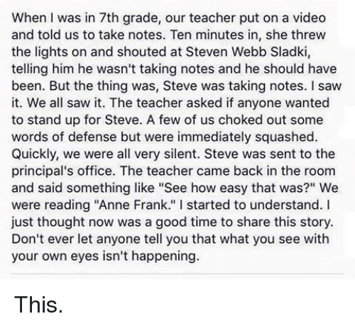 "Memes, Anne Frank, and Office: When I was in 7th grade, our teacher put on a video  and told us to take notes. Ten minutes in, she threw  the lights on and shouted at Steven Webb Sladki,  telling him he wasn't taking notes and he should have  been. But the thing was, Steve was taking notes. saw  it. We all saw it. The teacher asked if anyone wanted  to stand up for Steve. A few of us choked out some  words of defense but were immediately squashed.  Quickly, we were all very silent. Steve was sent to the  principal's office. The teacher came back in the room  and said something like ""See how easy that was?"" We  were reading ""Anne Frank  l started to understand  I  just thought now was a good time to share this story  Don't ever let anyone tell you that what you see with  your own eyes isn't happening This."
