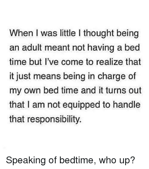 bed time: When I was little I thought being  an adult meant not having a bed  time but I've come to realize that  it just means being in charge of  my own bed time and it turns out  that I am not equipped to handle  that responsibility. Speaking of bedtime, who up?