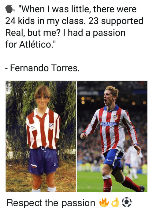 "Fire, Memes, and Respect: ""When I was little, there were  24 kids in my class. 23 supported  Real, but me? I had a passion  for Atlético.""  Fernando Torres  D OF FIRE Respect the passion 🔥👌⚽️"