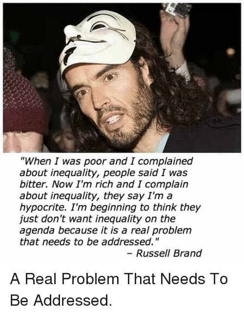"Hypocrite, Russell Brand, and Brand: ""When I was poor and I complained  about inequality, people said I was  bitter. Now I'm rich and I complain  about inequality, they say I'm a  hypocrite. I'm beginning to think they  just don't want inequality on the  agenda because it is a real problem  that needs to be addressed.""  Russell Brand <p>A Real Problem That Needs To Be Addressed.</p>"