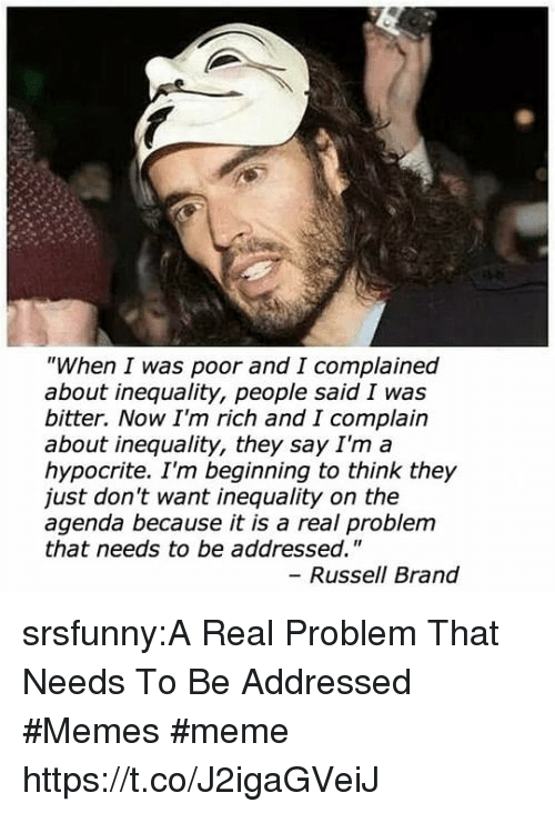 "Russell Brand: ""When I was poor and I complained  about inequality, people said I was  bitter. Now I'm rich and I complain  about inequality, they say I'm a  hypocrite. I'm beginning to think they  just don't want inequality on the  agenda because it is a real problem  that needs to be addressed.""  - Russell Brand srsfunny:A Real Problem That Needs To Be Addressed #Memes #meme https://t.co/J2igaGVeiJ"