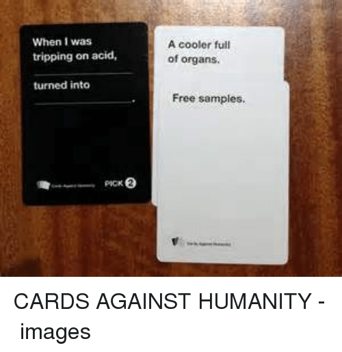 Cards Against Humanity, Free, and Free Samples: When I was  tripping on acid,  A cooler full  of organs  turned into  Free samples. CARDS AGAINST HUMANITY - 必应 images