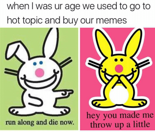 Run Along: when I was ur age we used to go to  hot topic and buy our memes  hey you made me  throw up a little  run along and die now.