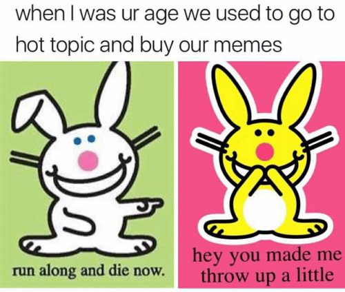 Run Along: when I was ur age we used to go to  hot topic and buy our memes  hey you made  throw up a little  me  run along and die now.