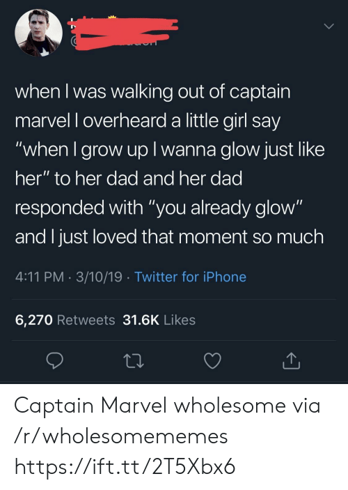 """walking out: when I was walking out of captain  marvel l overheard a little girl say  when I grow up I wanna glow just like  her"""" to her dad and her dad  responded with """"you already glow""""  and I just loved that moment so much  4:11 PM 3/10/19 Twitter for iPhone  6,270 Retweets 31.6K Likes Captain Marvel wholesome via /r/wholesomememes https://ift.tt/2T5Xbx6"""
