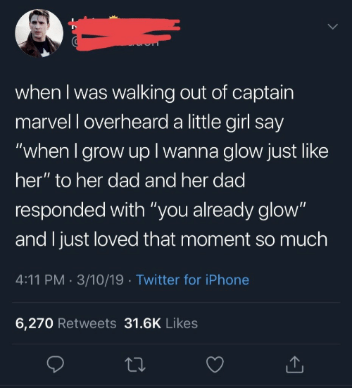 """walking out: when I was walking out of captain  marvel l overheard a little girl say  """"when I grow up I wanna glow just like  her"""" to her dad and her dad  responded with """"you already glow""""  and I just loved that moment so much  4:11 PM. 3/10/19 Twitter for iPhone  6,270 Retweets 31.6K Likes"""