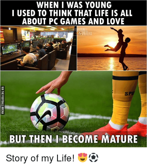 Life, Love, and Memes: WHEN I WAS YOUNG  I USED TO THINK THAT LIFE IS ALL  ABOUT PC GAMES AND LOVE  BUT THEN I BECOME MATURE Story of my Life! 😍⚽