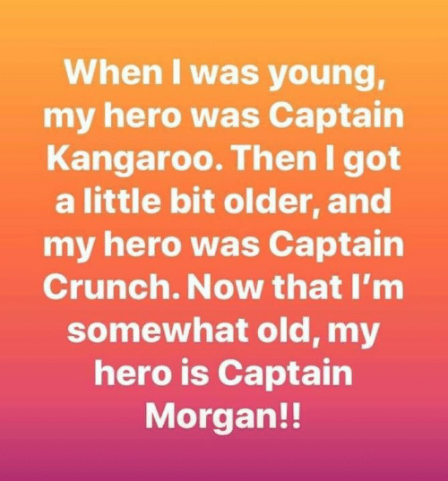 Crunch: When I was young,  my hero was Captain  Kangaroo. Then I got  a little bit older, and  my hero was Captain  Crunch. Now that I'm  somewhat old, my  hero is Captain  Morgan!!