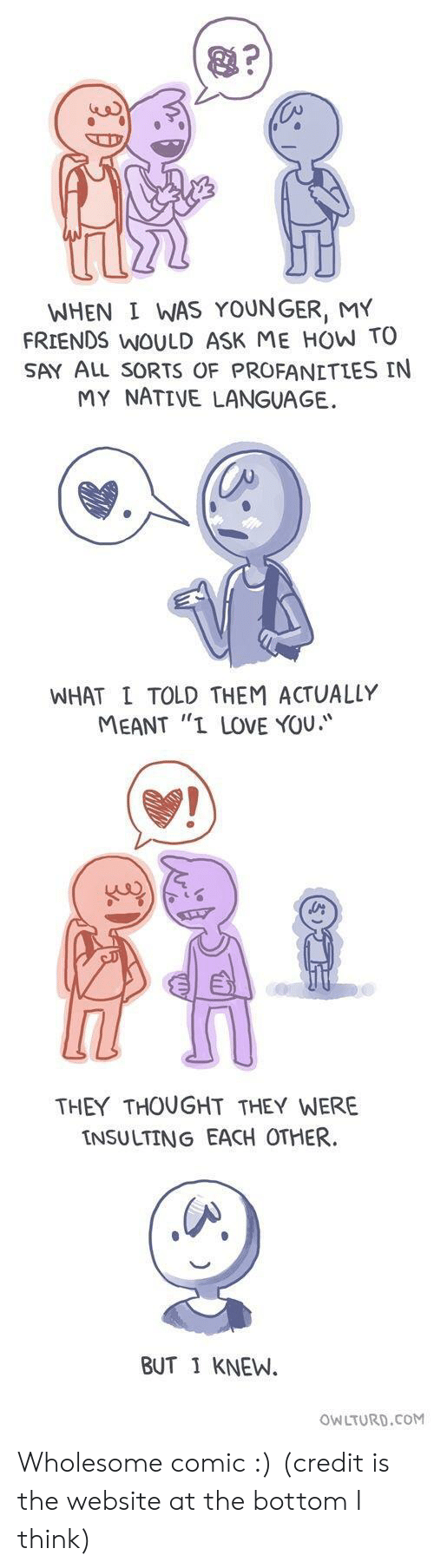 "Insulting: WHEN I WAS YOUNGER, MY  FRIENDS WOULD ASK ME HOW TO  SAY ALL sORTS OF PROFANETLES IN  MY NATIVE LANGUAGE.  WHAT L TOLD THEM ACTUALLY  MEANT ""I LOVE YOU.  THEY THOUGHT THEY WERE  INSULTING EACH OTHER  BUT 1 KNEW.  OWLTURD.CoM Wholesome comic :) (credit is the website at the bottom I think)"