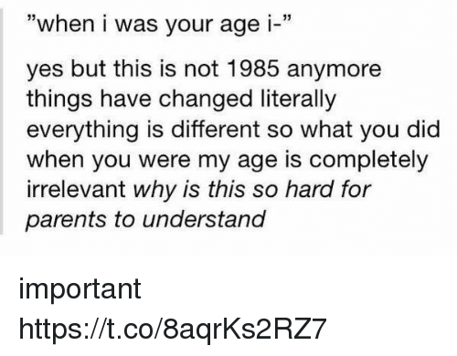 "Parents, Yes, and Why: ""when i was your age i-""  yes but this is not 1985 anymore  things have changed literally  everything is different so what you did  when you were my age is completely  irrelevant why is this so hard for  parents to understand important https://t.co/8aqrKs2RZ7"