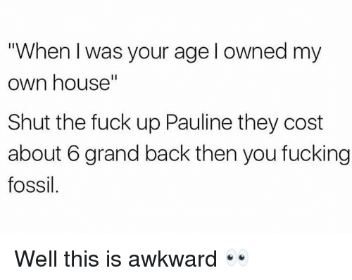 "Fossil: ""When I was your age l owned my  own house""  Shut the fuck up Pauline they cost  about 6 grand back then you fucking  fossil Well this is awkward 👀"