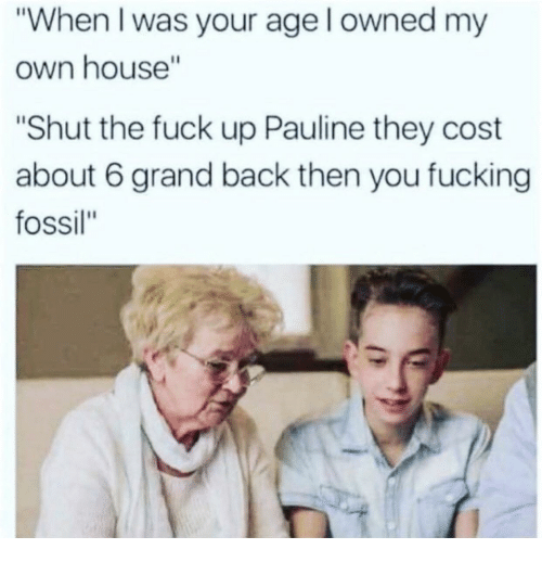 """When I Was Your Age: """"When I was your age l owned my  own house""""  """"Shut the fuck up Pauline they cost  about 6 grand back then you fucking  fossil"""""""