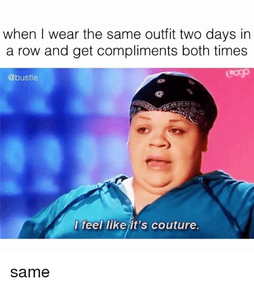Rowes: when I wear the same outfit two days in  a row and get compliments both times  @bustle  feel like it's couture. same