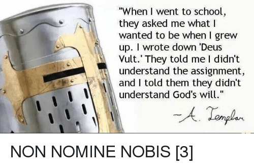 "Dank, God, and School: ""When I went to school  they asked me what I  wanted to be when I grew  up. I wrote down ""Deus  Vult. They told me I didn't  t understand the assignment,  and I told them they didn't  understand God's will  A Templar. NON NOMINE NOBIS [3]"