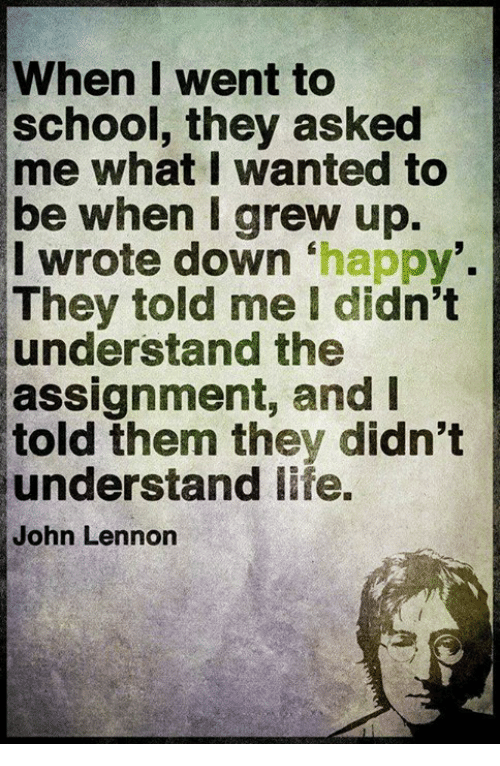 John Lennon, Memes, and School: When I went to  school, they asked  me what I wanted to  be when grew up.  I wrote down happy  They told me I didn't  understand the  assignment, and I  told them they didn't  understand fe.  John Lennon