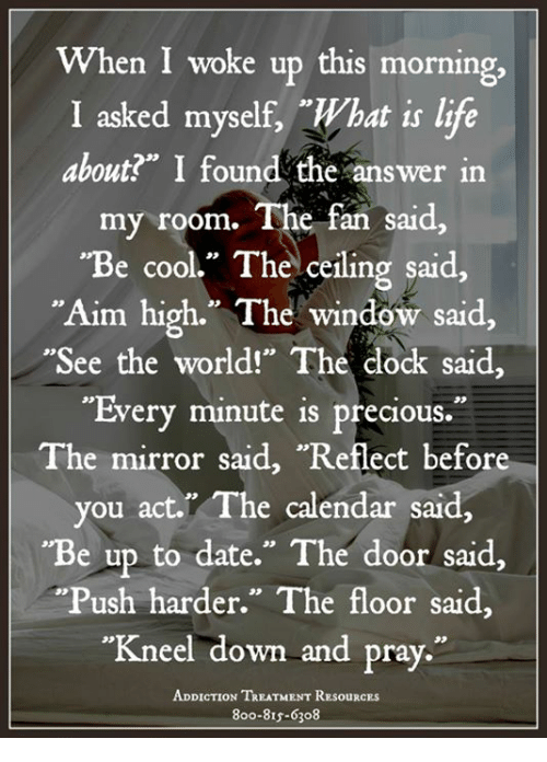 """sars: When I woke up this morning  I asked myself, What is life  about?"""" I found the answer in  my room. The fan said  """"Be cool."""" Thelceiling said,  """"Aim high."""" The window said,  """"See the world!"""" The clock said,  35  asked myselr,  about"""" I found the answer in  eceiling sar  """"Every minute is precious.  The mirror said, """"Reflect before  you act."""" The calendar said,  Be up to date."""" The door said,  """"Push harder."""" The floor said,  """"Kneel down and pray.""""  3》  neel down and pray  ADDICTION TREATMENT ResOuRCES  800-81s-6308"""