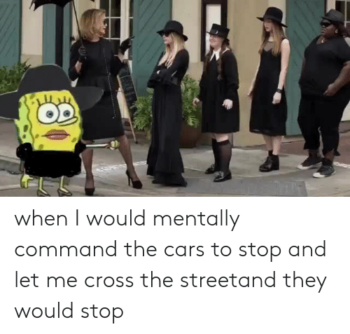 the cars: when I would mentally command the cars to stop and let me cross the streetand they would stop