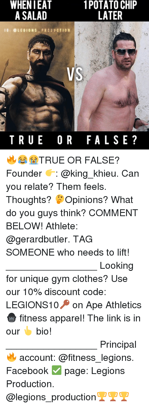 Clothes, Facebook, and Gym: WHEN IEAT  1 POTATO CHIP  LATER  A SALAD  G LE GIONS PRODU CTIC N  VS  TRUE OR FALSE 🔥😂😭TRUE OR FALSE? Founder 👉: @king_khieu. Can you relate? Them feels. Thoughts? 🤔Opinions? What do you guys think? COMMENT BELOW! Athlete: @gerardbutler. TAG SOMEONE who needs to lift! _________________ Looking for unique gym clothes? Use our 10% discount code: LEGIONS10🔑 on Ape Athletics 🦍 fitness apparel! The link is in our 👆 bio! _________________ Principal 🔥 account: @fitness_legions. Facebook ✅ page: Legions Production. @legions_production🏆🏆🏆