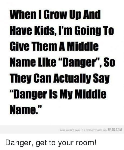 "9gag, Memes, and Kids: When IGrowUpAnd  Have Kids, I'm Going To  Give Them A Middle  Name Like Danger, So  They Can Actually Say  ""Danger is My Middle  Name.  You won't soo the watermark on 9GAG.COM Danger, get to your room!"